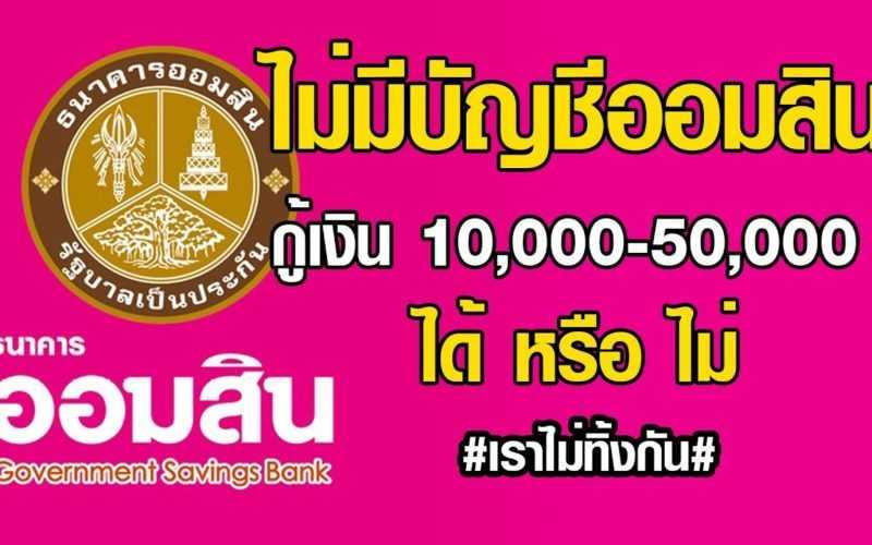 ไม่มีบัญชีของธนาคารออมสินกู้เงิน 10,000-50,000 บาท ได้หรือไม่ #เราไม่ทิ้งกัน